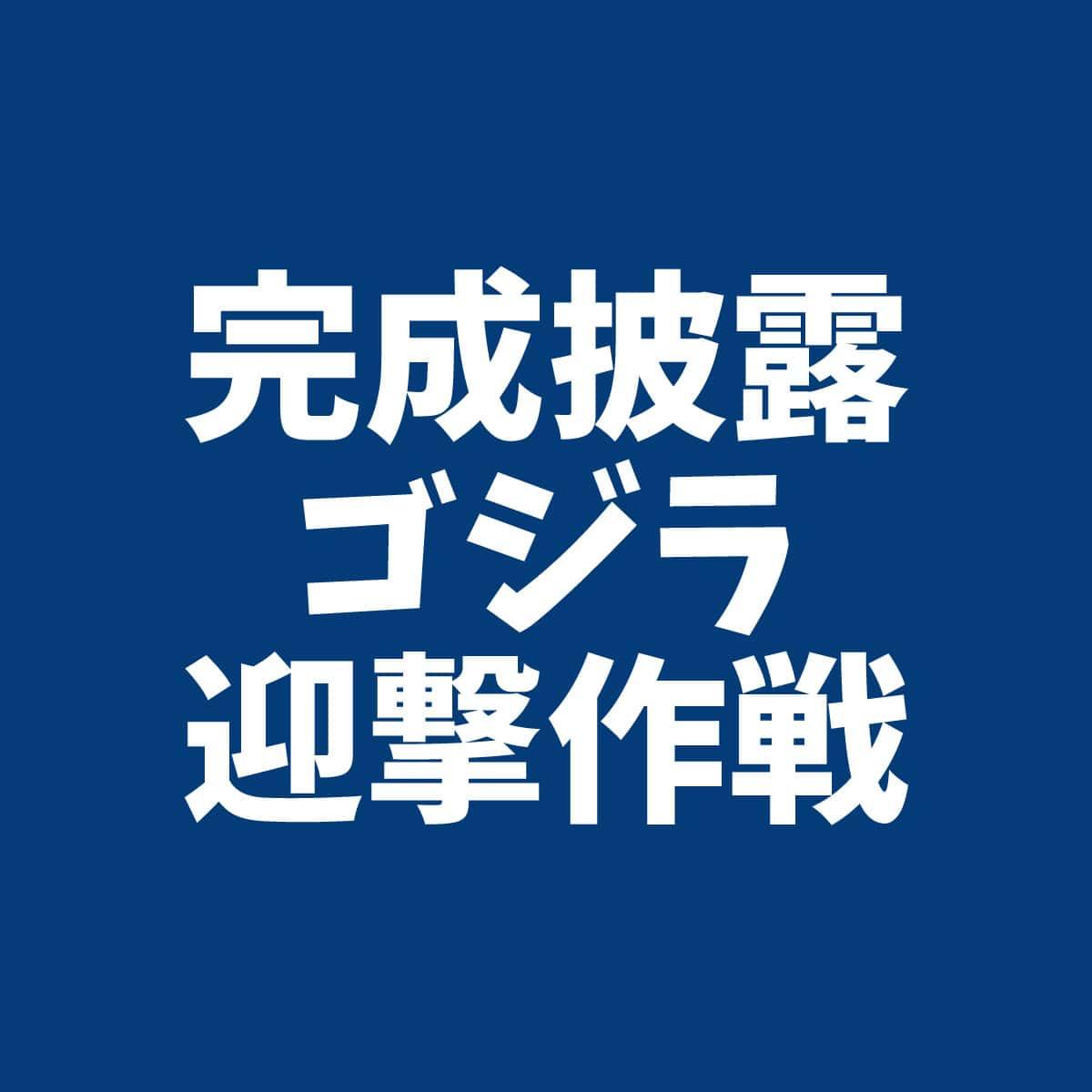 完成披露イベント ゴジラ迎撃作戦